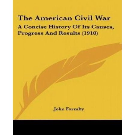 The American Civil War  A Concise History Of Its Causes  Progress And Results