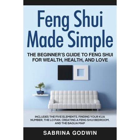 Feng Shui Made Simple - The Beginner's Guide to Feng Shui for Wealth, Health, and Love : Includes the Five Elements, Finding Your Kua Number, the Lo Pan, Creating a Feng Shui Bedroom, and the Bagua
