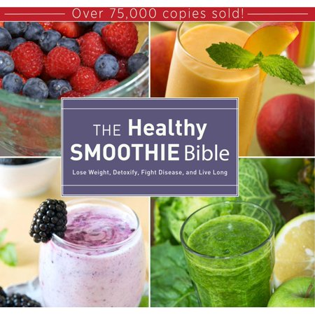 The Healthy Smoothie Bible: Lose Weight, Detoxify, Fight Disease, and Live