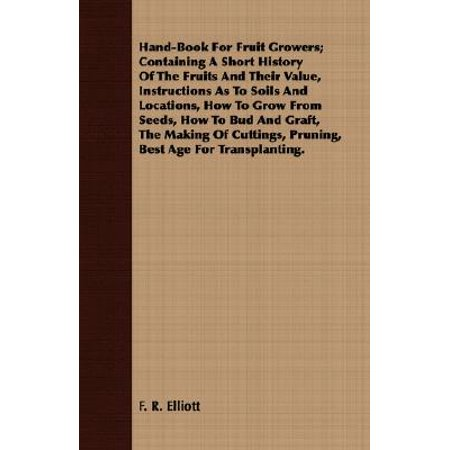 Hand-Book for Fruit Growers; Containing a Short History of the Fruits and Their Value, Instructions as to Soils and Locations, How to Grow from Seeds, How to Bud and Graft, the Making of Cuttings, Pruning, Best Age for