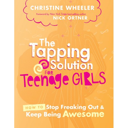 The Tapping Solution for Teenage Girls : How to Stop Freaking Out and Keep Being