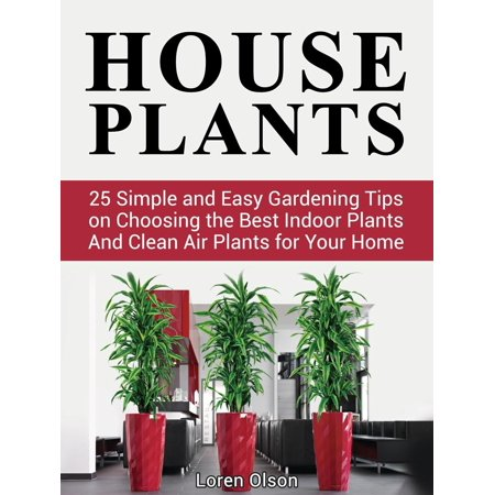 House Plants: 25 Simple and Easy Gardening Tips on Choosing the Best Indoor Plants And Clean Air Plants for Your Home -