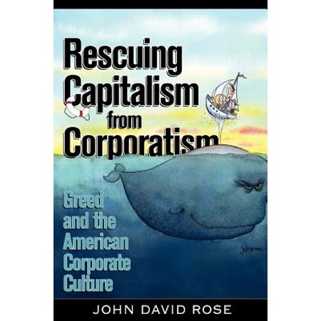 Rescuing Capitalism from Corporatism : Greed and the American Corporate