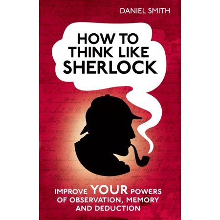 How to Think Like Sherlock : Improve Your Powers of Observation, Memory and