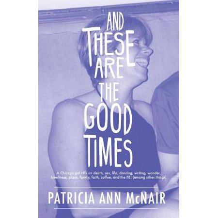 And These Are the Good Times: A Chicago Gal Riffs on Death, Sex, Life, Dancing, Writing, Wonder, Loneliness, Place, Family, Faith, Coffee, and the FBI (Among Other
