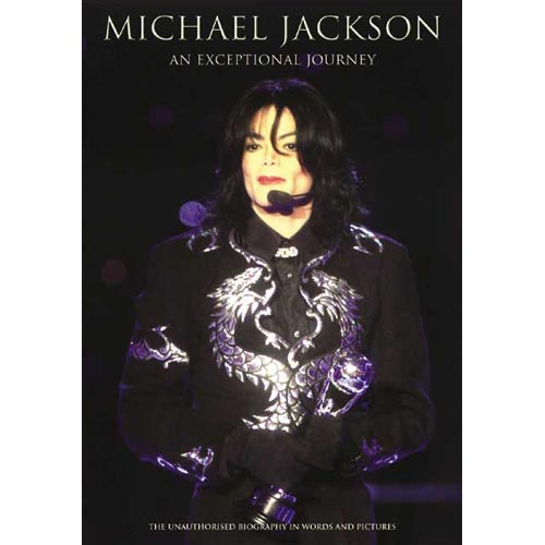 Michael Jackson, an Exceptional Journey: The Unathorised Biography in Words and Pictures