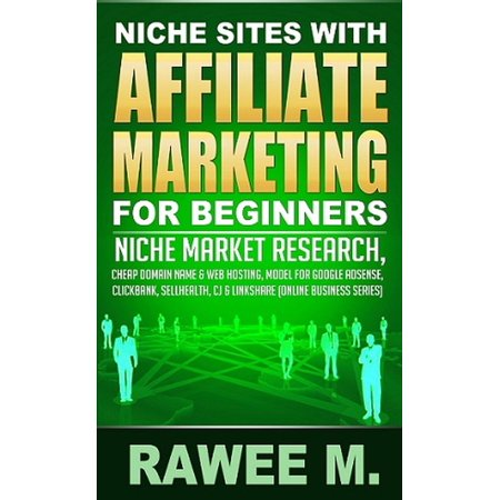 Niche Sites With Affiliate Marketing For Beginners : Niche Market Research, Cheap Domain Name & Web Hosting, Model For Google AdSense, ClickBank, SellHealth, CJ & LinkShare -