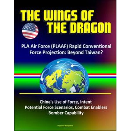 - The Wings of the Dragon: PLA Air Force (PLAAF) Rapid Conventional Force Projection: Beyond Taiwan? China's Use of Force, Intent, Potential Force Scenarios, Combat Enablers, Bomber Capability - eBook