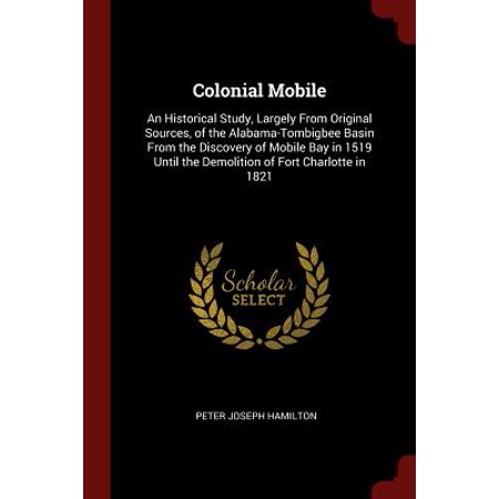 Colonial Mobile : An Historical Study, Largely from Original Sources, of the Alabama-Tombigbee Basin from the Discovery of Mobile Bay in 1519 Until the Demolition of Fort Charlotte in 1821 ()