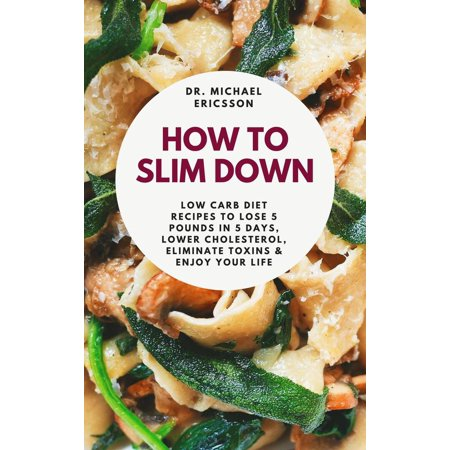 How to Slim Down: Low Carb Diet Recipes to Lose 5 Pounds In 5 Days, Lower Cholesterol, Eliminate Toxins & Enjoy Your Life -