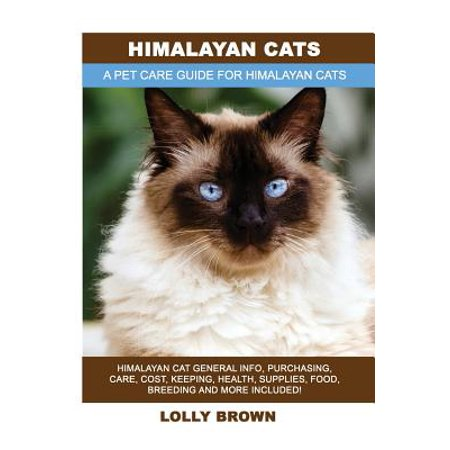 Himalayan Cats : Himalayan Cat General Info, Purchasing, Care, Cost, Keeping, Health, Supplies, Food, Breeding and More Included! a Pet Care Guide for Himalayan