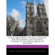 Good Queen Bess : The Life, Struggle for the Crown, and Political Suitors of the Virgin Queen of England