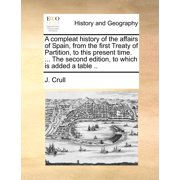 A Compleat History of the Affairs of Spain, from the First Treaty of Partition, to This Present Time. ... the Second Edition, to Which Is Added a Table ..