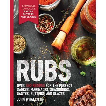 Rubs: 2nd Edition : Over 150 recipes for the perfect sauces, marinades, seasonings, bastes, butters and glazes