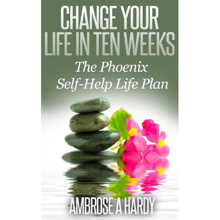 Change Your Life In Ten Weeks: The Phoenix Self-Help Life Plan - eBook