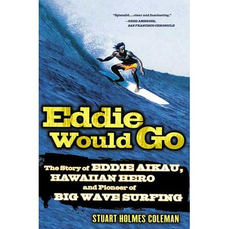Eddie Would Go : The Story of Eddie Aikau, Hawaiian Hero and Pioneer of Big Wave