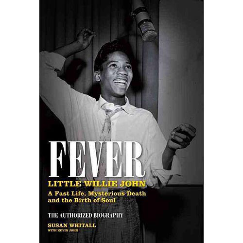 Fever: Little Willie John, A Fast Life, Mysterious Death and the Birth of Soul