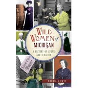 Wild Women of Michigan: A History of Spunk and Tenacity (Hardcover)