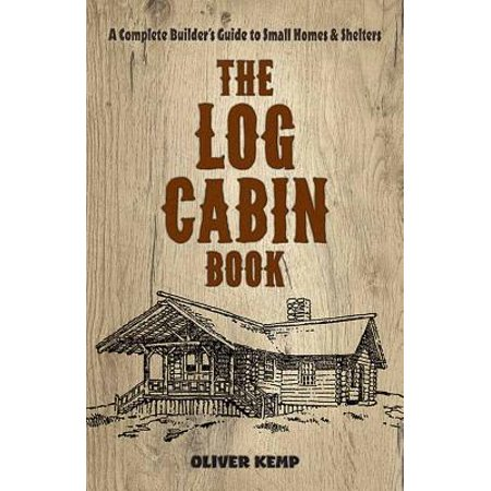The Log Cabin Book : A Complete Builder's Guide to Small Homes and (Best Small Cabin Designs)