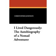 I Lived Dangerously : The Autobiography of a Nomad Adventurer