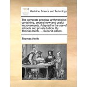 The Complete Practical Arithmetician : Containing, Several New and Useful Improvements. Adapted to the Use of Schools and Private Tuition. by Thomas Keith, ... Second Edition.