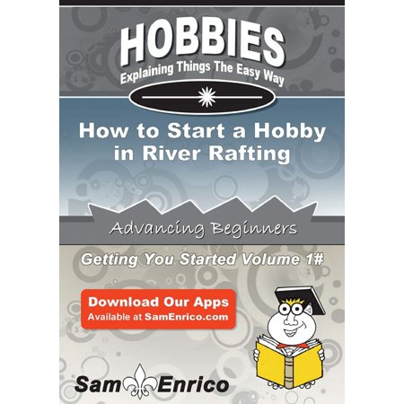 How to Start a Hobby in River Rafting - eBook (Best River Rafting In Washington State)