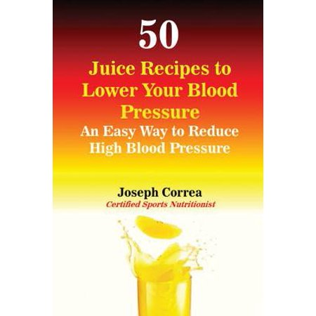 50 Juice Recipes to Lower Your Blood Pressure : An Easy Way to Reduce High Blood (Best Foods To Reduce High Blood Pressure)