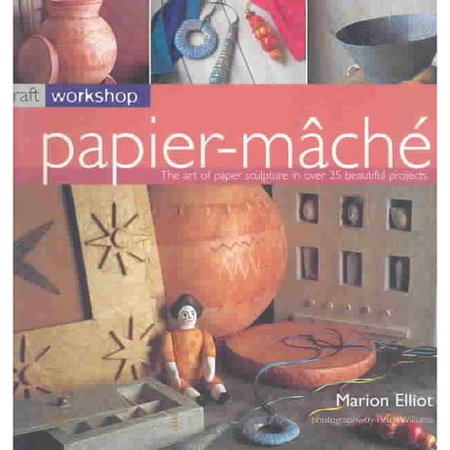 Papier-Mache: the art of papier sculpture in over 25 beautiful projects