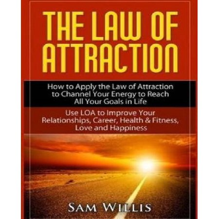 The Law Of Attraction  How To Apply The Law Of Attraction To Channel Your Energy To Reach All Your Goals In Life  Use Loa To Improve Your Rel