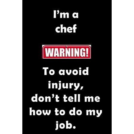 I'm A Chef. To Avoid Injury, don't tell me how to do my job.: Funny, sassy notebook journal to write in for the foodie, cook or chef. Excellent birthd