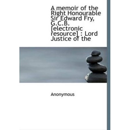 A Memoir Of The Right Honourable Sir Edward Fry  G C B   Electronic Resource   Lord Justice Of The