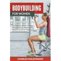 Bodybuilding For Women : The Ultimate Women's Fitness, Weight Training, Weight Lifting, Weight Loss Sports Program For The Ideal Female Body