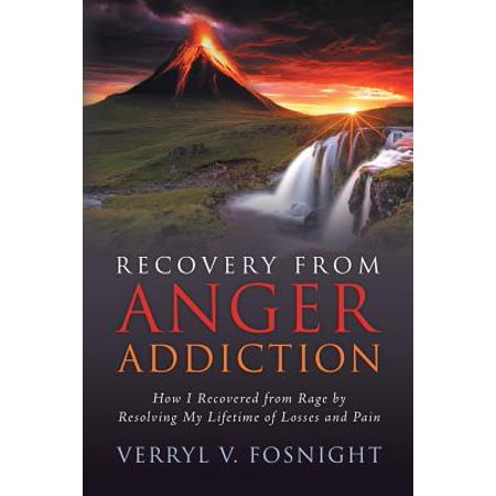 Recovery from Anger Addiction : How I Recovered from Rage by Resolving My Lifetime of Losses and