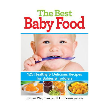The Best Baby Food : 125 Healthy and Delicious Recipes for Babies and