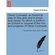 Oliver Cromwell : An Historical Play [In Five Acts and in Prose and Verse]. to Which Is Prefix'd an Extract or Journal of the Rise and Progress of Oliver Cromwell.