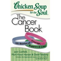 Chicken Soup for the Soul: Chicken Soup for the Soul: The Cancer Book : 101 Stories of Courage, Support & Love (Paperback)