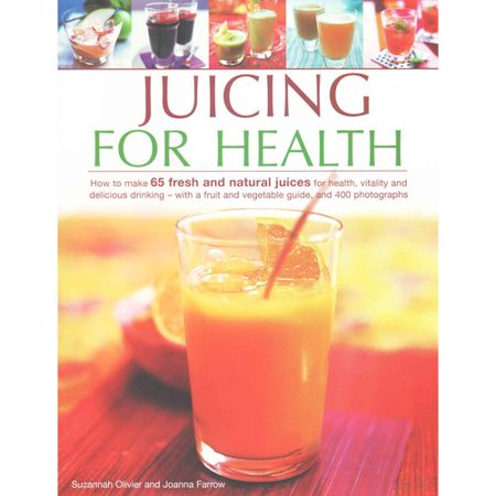 Juicing for Health: How to Make 65 Fresh and Natural Juices for Health, Vitality and Delicious Drinking - With a Fruit and Vegetable Guide, and 400 Photographs