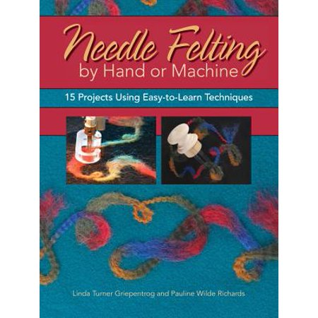 Needle Felting by Hand or Machine : 20 Projects Using Easy-To-Learn Techniques - Needle Felting Machine