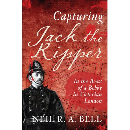 Capturing Jack The Ripper : In the Boots of a Bobby in Victorian London