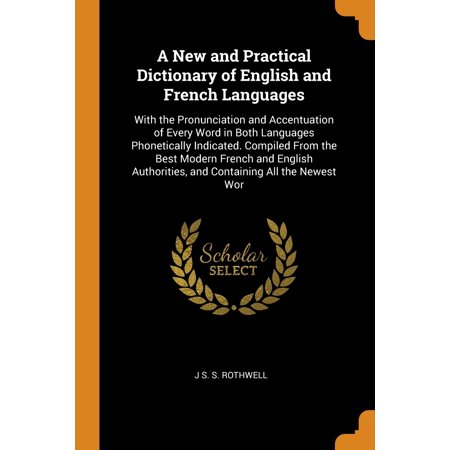 A New and Practical Dictionary of English and French Languages : With the Pronunciation and Accentuation of Every Word in Both Languages Phonetically Indicated. Compiled from the Best Modern French and English Authorities, and Containing All the Newest (All The Best In Telugu Language)
