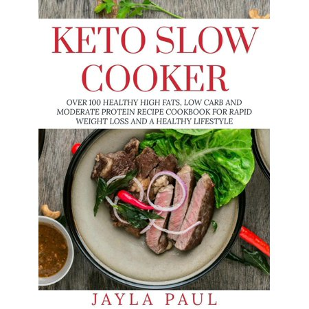 Keto Slow Cooker: Over 100 Healthy High Fats, Low Carb and Moderate Protein Recipe Cookbook for Rapid Weight Loss and A Healthy Lifestyle -