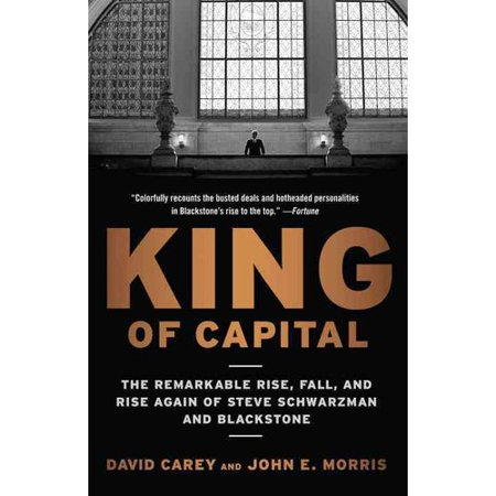 King Of Capital  The Remarkable Rise  Fall  And Rise Again Of Steve Schwarzman And Blackstone