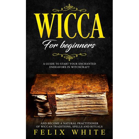 Wicca for Beginners: A Guide to Start your Enchanted Endeavors in Witchcraft and Become a Natural Practitioner of Wiccan Traditions, Spells and Rituals - eBook