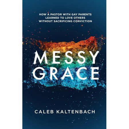 Messy Grace : How a Pastor with Gay Parents Learned to Love Others Without Sacrificing Conviction