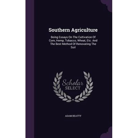 Southern Agriculture : Being Essays on the Cultivation of Corn, Hemp, Tobacco, Wheat, Etc. and the Best Method of Renovating the