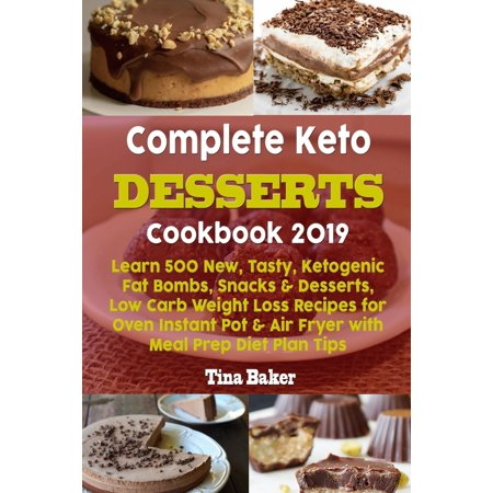 Complete Keto Desserts Cookbook 2019 : Learn 500 New, Tasty, Ketogenic Fat Bombs, Snacks & Desserts, Low Carb Weight Loss Recipes for Oven Instant Pot & Air Fryer with Meal Prep Diet Plan