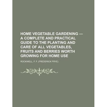 Home Vegetable Gardening - A Complete and Practical Guide to the Planting and Care of All Vegetables, Fruits and Berries Worth Growing for Home