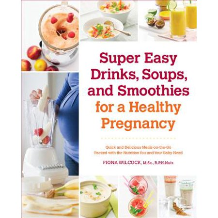 Super Easy Drinks, Soups, and Smoothies for a Healthy Pregnancy : Quick and Delicious Meals-On-The-Go Packed with the Nutrition You and Your Baby Need