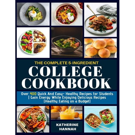 The Complete 5-Ingredient College Cookbook : Over 400 Quick and Easy- Healthy Recipes for Students - Gain Energy While Enjoying Delicious Recipes (Healthy Eating on a (Easy Healthy Dinner Ideas For College Students)