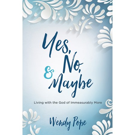 Yes, No, and Maybe : Living with the God of Immeasurably